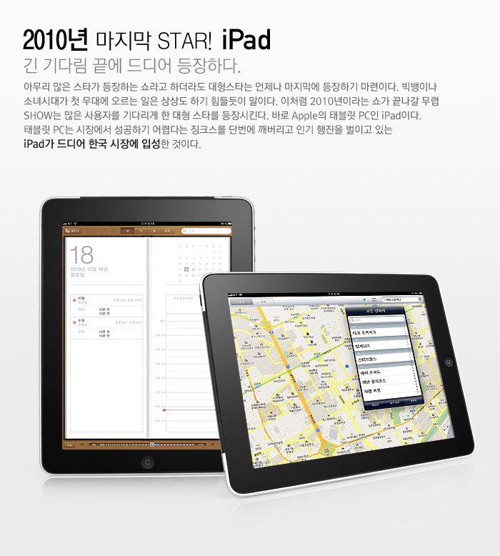 2010년 마지막 STAR! iPad                                     긴 기다림 끝에 드디어 등장하다.                                     아무리 많은 스타가 등장하는 쇼라고 하더라도 대형스타는 언제나 마지막에 등장하기 마련이다. 빅뱅이나 소녀시대가 첫 무대에 오르는 일은 상상도 하기 힘들듯이 말이다. 이처럼 2010년이라는 쇼가 끝나갈 무렵 SHOW는 많은 사용자를 기다리게 한 대형 스타를 등장시킨다. 바로 Apple의 태블릿 PC인 iPad이다. 태블릿 PC는 시장에서 성공하기 어렵다는 징크스를 단번에 깨버리고 인기 행진을 벌이고 있는 iPad가 드디어 한국 시장에 입성한 것이다.