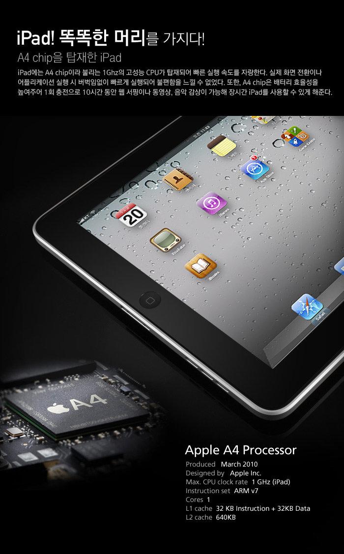 iPad! 똑똑한 머리를 가지다                                     A4 chip을 탑재한 iPad                                     iPad에는 A4 chip이라 불리는 1Ghz의 고성능 CPU가 탑재되어 빠른 실행 속도를 자랑한다. 실제 화면 전환이나 어플리케이션 실행 시 버벅임없이 빠르게 실행되어 불편함을 느낄 수 없었다. 또한, A4 chip은 배터리 효율성을 높여주어 1회 충전으로 10시간 동안 웹 서핑이나 동영상, 음악 감상이 가능해 장시간 iPad를 사용할 수 있게 해준다.
