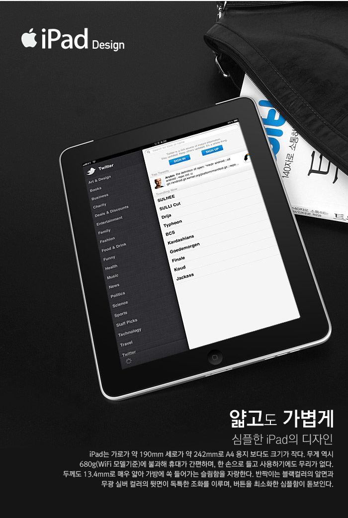 얇고도 가볍게                                     심플한 iPad의 디자인                                     iPad는 가로가 약 190mm 세로가 약 242mm로 A4 용지 보다도 크기가 작다. 무게 역시 680g(Wi-Fi 모델기준)에 불과해 휴대가 간편하며, 한 손으로 들고 사용하기에도 무리가 없다. 두께도 13.4mm로 매우 얇아 가방에 쏙 들어가는 슬림함을 자랑한다. 반짝이는 블랙컬러의 앞면과 무광 실버 컬러의 뒷면이 독특한 조화를 이루며, 버튼을 최소화한 심플함이 돋보인다.