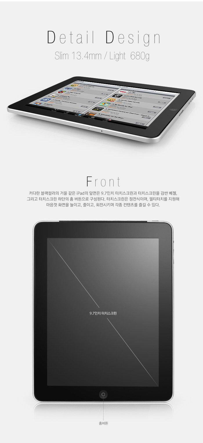 커다란 블랙컬러의 거울 같은 iPad의 앞면은 9.7인치 터치스크린과 터치스크린을 감싼 베젤, 그리고 터치스크 하단의 홈 버튼으로 구성된다. 터치스크린은 정전식이며, 멀티터치를 지원해 마음껏 화면을 늘이고, 줄이고, 회전시키며 각종 컨텐츠를 즐길 수 있다.