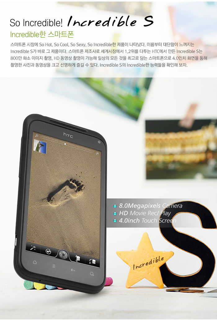 So Incredible! Incredible S             Incredible한 스마트폰             스마트폰 시장에 So Hot, So Cool, So Sexy, So Incredible한 제품이 나타났다. 이름부터 대단함이 느껴지는 Incredible S가 바로 그 제품이다. 스마트폰 제조사로 세계시장에서 1,2위를 다투는 HTC에서 만든 Incredible S는 800만 화소 이미지 촬영, HD 동영상 촬영이 가능해 일상의 모든 것을 최고로 담는 스마트폰으로 4.0인치 화면을 통해 촬영한 사진과 동영상을 크고 선명하게 즐길 수 있다. Incredible S의 Incredible한 능력들을 확인해 보자.