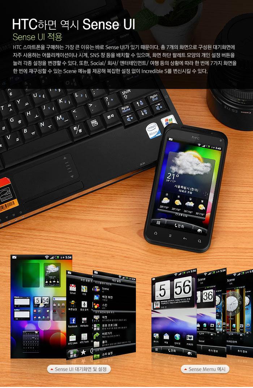 HTC하면 역시 Sense UI             Sense UI 적용             HTC 스마트폰을 구매하는 가장 큰 이유는 바로 Sense UI가 있기 때문이다. 총 7개의 화면으로 구성된 대기화면에 자주 사용하는 어플리케이션이나 시계, SNS 창 등을 배치할 수 있으며, 화면 하단 팔레트 모양의 개인 설정 버튼을 눌러 각종 설정을 변경할 수 있다. 또한, Social/ 회사/ 엔터테인먼트/ 여행 등의 상황에 따라 한 번에 7가지 화면을 한 번에 재구성할 수 있는 Scene 메뉴를 제공해 복잡한 설정 없이 Incredible S를 변신시킬 수 있다.