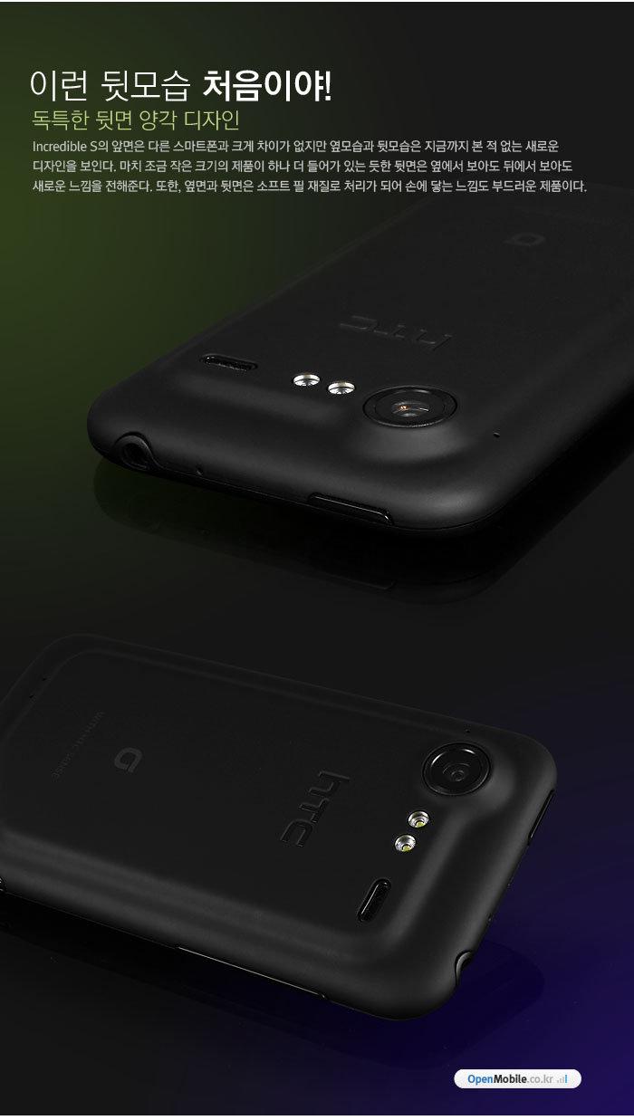 이런 뒷모습 처음이야!             독특한 뒷면 양각 디자인             Incredible S의 앞면은 다른 스마트폰과 크게 차이가 없지만 옆모습과 뒷모습은 지금까지 본 적 없는 새로운 디자인을 보인다. 마치 조금 작은 크기의 제품이 하나 더 들어가 있는 듯한 뒷면은 옆에서 보아도 뒤에서 보아도 새로운 느낌을 전해준다. 또한, 옆면과 뒷면은 소프트 필 재질로 처리가 되어 손에 닿는 느낌도 부드러운 제품이다.