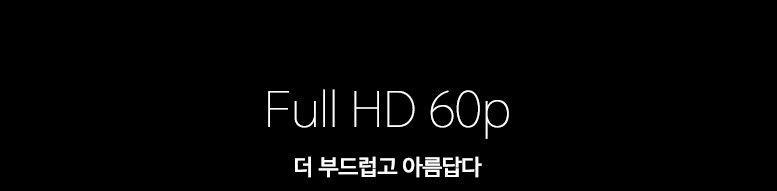 Full HD 60p 더 부드럽고 아름답다