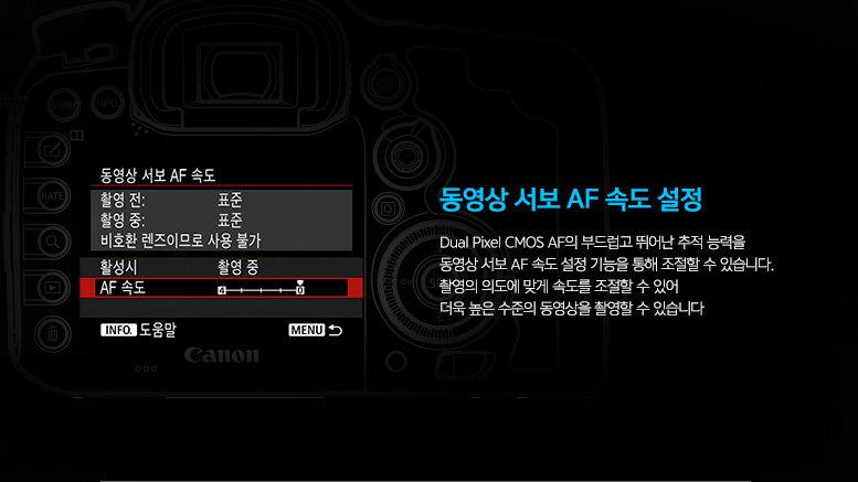 동영상 서보 AF 속도 설정 : Dual Pixel CMOS AF의 부드럽고 뛰어난 추적 능력을 동영상 서보 AF 속도 설정 기능을 통해 조절할 수 있습니다. 촬영의 의도에 맞게 속도를 조절할 수 있어 더욱 높은 수준의 동영상을 촬영할 수 있습니다