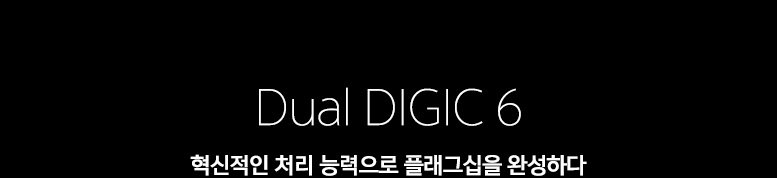 Dual DIGIC 6 혁신적인 처리 능력으로 플래그십을 완성하다.