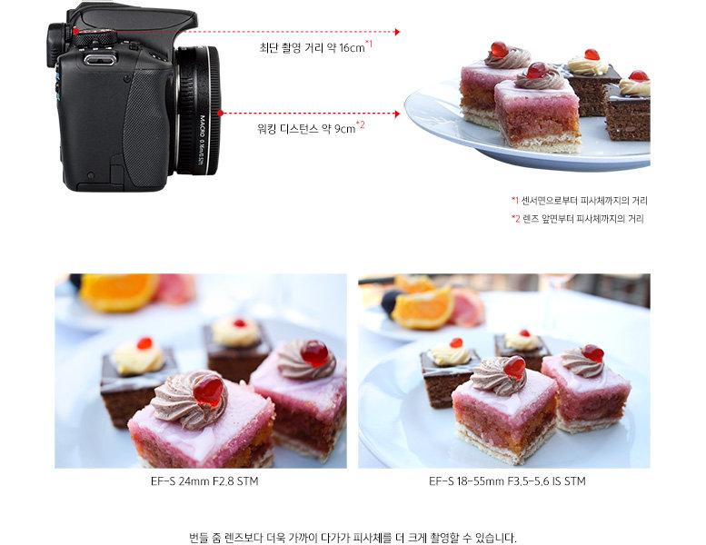 1 센서면으로부터 피사체까지의 거리 최단 촬영 거리 약 16cm.  2 렌즈 앞면부터 피사체까지의 거리 워킹 디스턴스 약 9cm.  번들 줌 렌즈(EF-S 18-55mm F3.5-5.6 IS STM)보다 더욱 가까이 다가가 피사체를 더 크게 촬영할 수 있습니다.